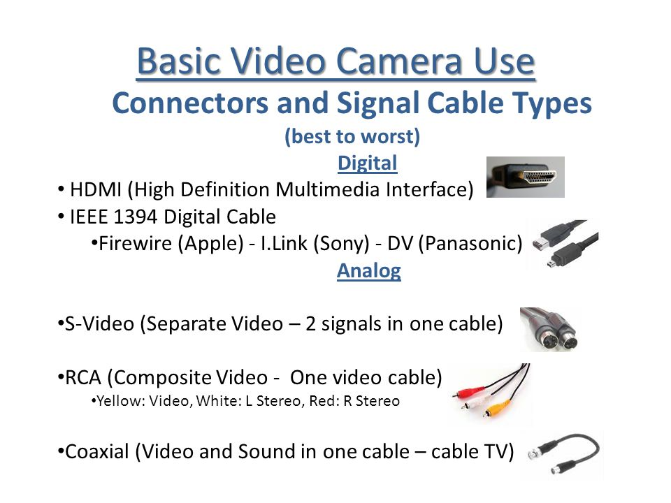 Basic Video Camera Use Connectors and Signal Cable Types (best to worst) Digital HDMI (High Definition Multimedia Interface) IEEE 1394 Digital Cable F