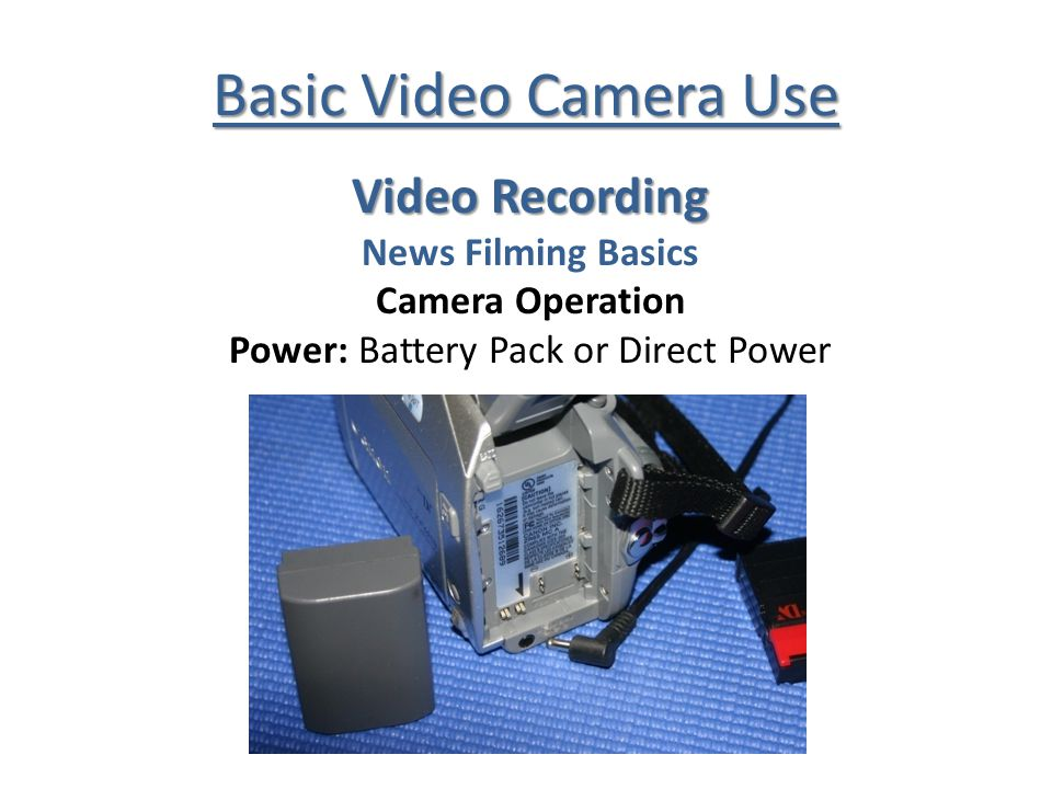 Basic Video Camera Use Video Recording News Filming Basics Camera Operation Power: Battery Pack or Direct Power