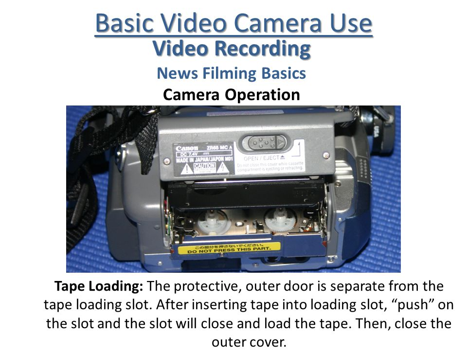 Basic Video Camera Use Video Recording News Filming Basics Camera Operation Tape Loading: The protective, outer door is separate from the tape loading