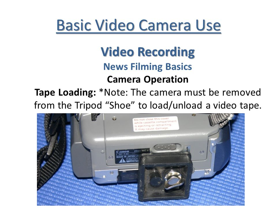 Basic Video Camera Use Video Recording News Filming Basics Camera Operation Tape Loading: *Note: The camera must be removed from the Tripod Shoe to lo