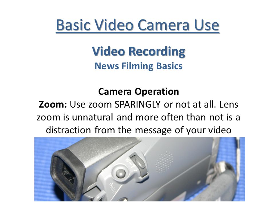 Basic Video Camera Use Video Recording News Filming Basics Camera Operation Zoom: Use zoom SPARINGLY or not at all. Lens zoom is unnatural and more of