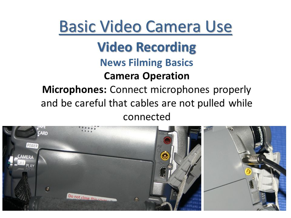 Basic Video Camera Use Video Recording News Filming Basics Camera Operation Microphones: Connect microphones properly and be careful that cables are not pulled while connected