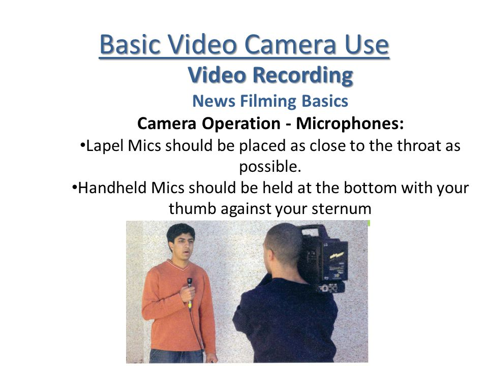 Basic Video Camera Use Video Recording News Filming Basics Camera Operation - Microphones: Lapel Mics should be placed as close to the throat as possible.