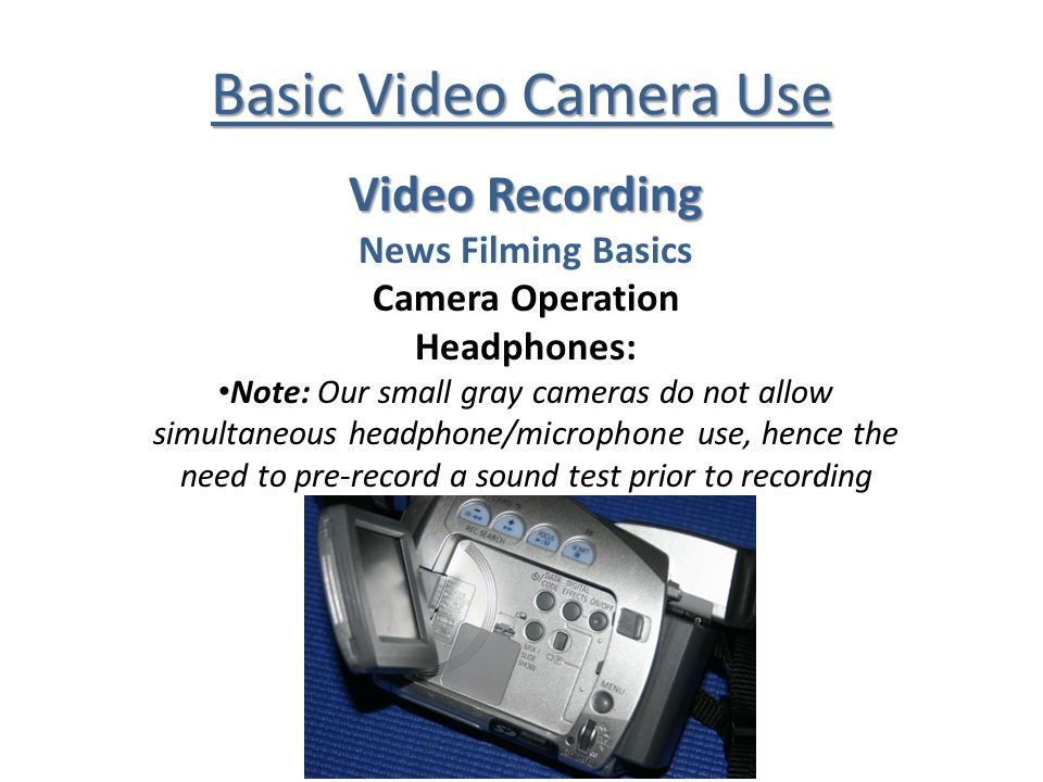 Basic Video Camera Use Video Recording News Filming Basics Camera Operation Headphones: Note: Our small gray cameras do not allow simultaneous headpho