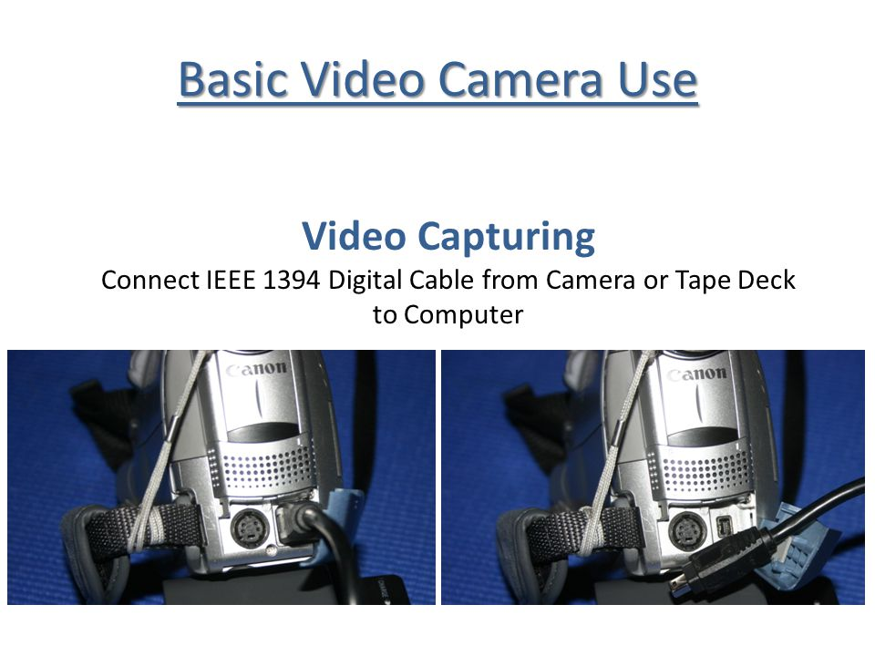 Basic Video Camera Use Video Capturing Connect IEEE 1394 Digital Cable from Camera or Tape Deck to Computer