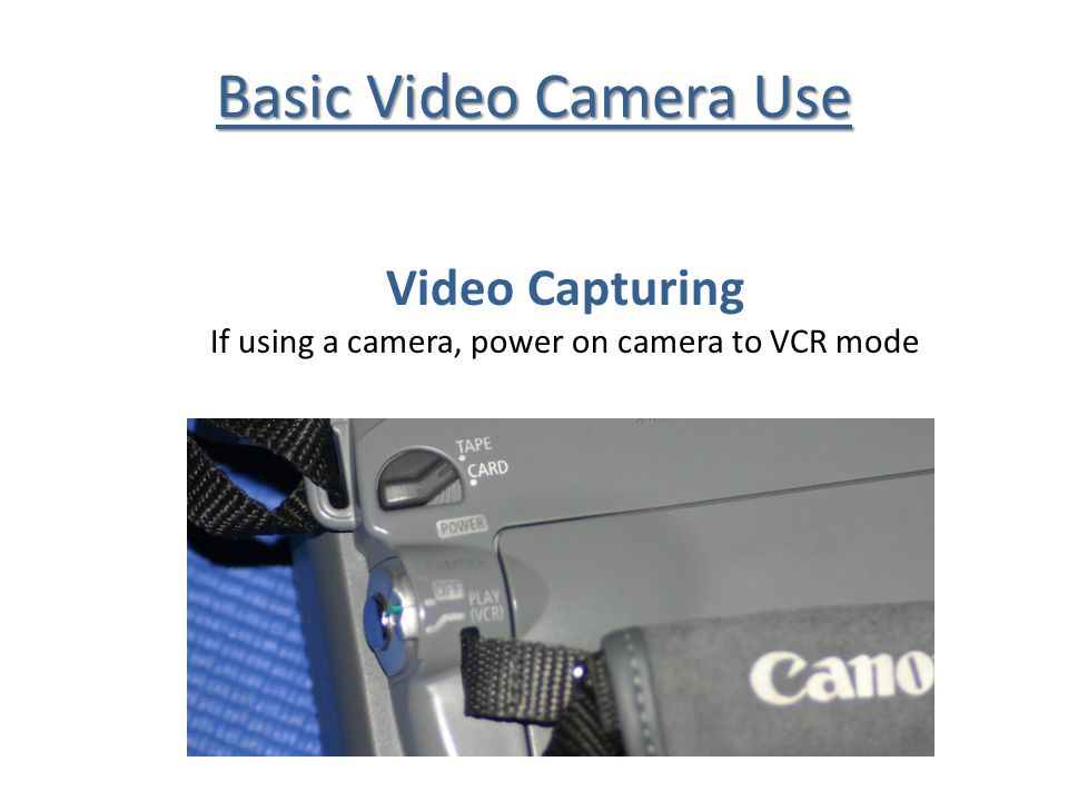 Basic Video Camera Use Video Capturing If using a camera, power on camera to VCR mode