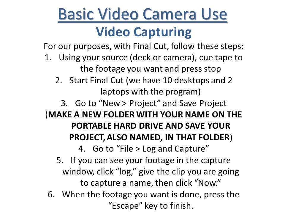 Basic Video Camera Use Video Capturing For our purposes, with Final Cut, follow these steps: 1.Using your source (deck or camera), cue tape to the footage you want and press stop 2.Start Final Cut (we have 10 desktops and 2 laptops with the program) 3.Go to New > Project and Save Project (MAKE A NEW FOLDER WITH YOUR NAME ON THE PORTABLE HARD DRIVE AND SAVE YOUR PROJECT, ALSO NAMED, IN THAT FOLDER) 4.Go to File > Log and Capture 5.If you can see your footage in the capture window, click log, give the clip you are going to capture a name, then click Now.