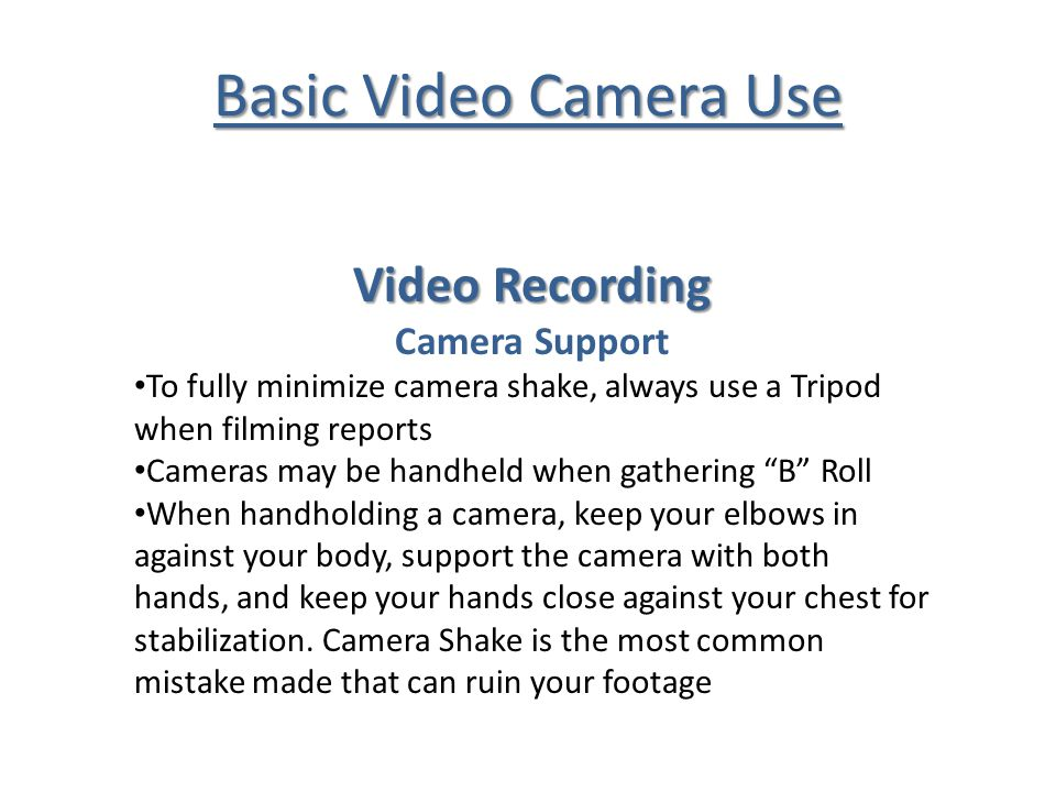 Basic Video Camera Use Video Recording Camera Support To fully minimize camera shake, always use a Tripod when filming reports Cameras may be handheld when gathering B Roll When handholding a camera, keep your elbows in against your body, support the camera with both hands, and keep your hands close against your chest for stabilization.