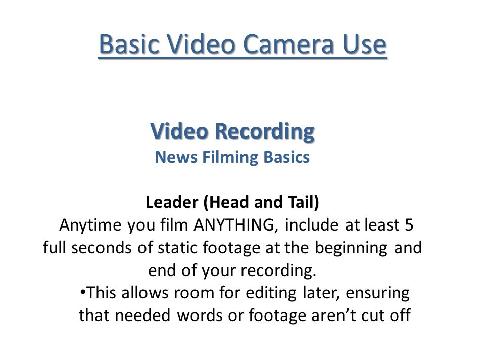 Basic Video Camera Use Video Recording News Filming Basics Leader (Head and Tail) Anytime you film ANYTHING, include at least 5 full seconds of static footage at the beginning and end of your recording.
