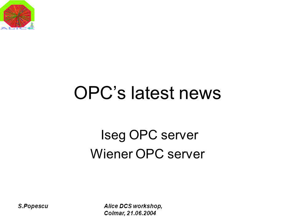 S.PopescuAlice DCS workshop, Colmar, 21.06.2004 OPCs latest news Iseg OPC server Wiener OPC server