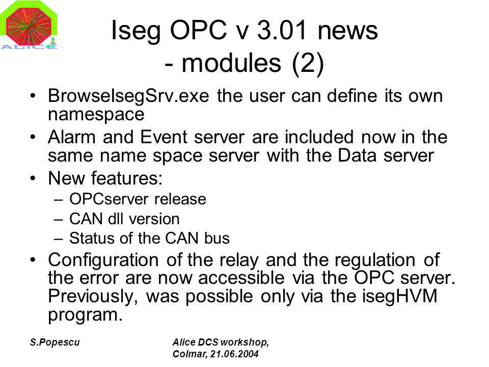 S.PopescuAlice DCS workshop, Colmar, 21.06.2004 Iseg OPC v 3.01 news - modules (2) BrowseIsegSrv.exe the user can define its own namespace Alarm and Event server are included now in the same name space server with the Data server New features: –OPCserver release –CAN dll version –Status of the CAN bus Configuration of the relay and the regulation of the error are now accessible via the OPC server.