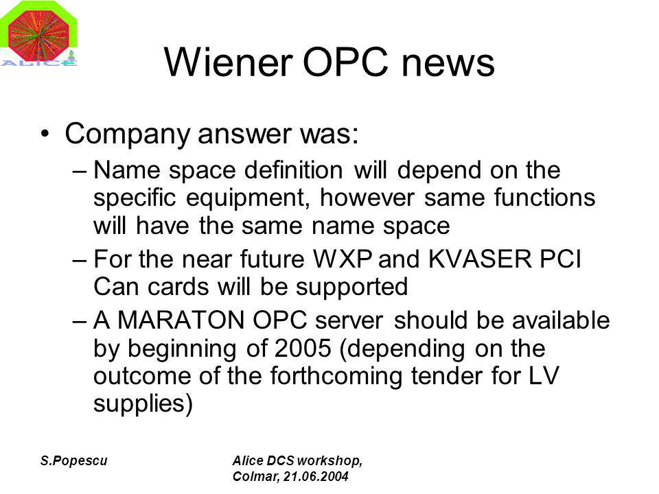 S.PopescuAlice DCS workshop, Colmar, 21.06.2004 Wiener OPC news Company answer was: –Name space definition will depend on the specific equipment, however same functions will have the same name space –For the near future WXP and KVASER PCI Can cards will be supported –A MARATON OPC server should be available by beginning of 2005 (depending on the outcome of the forthcoming tender for LV supplies)