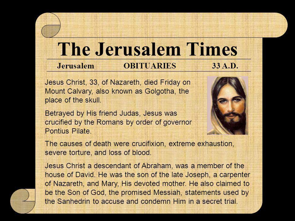 The Jerusalem Times Jerusalem33 A.D.OBITUARIES Jesus Christ, 33, of Nazareth, died Friday on Mount Calvary, also known as Golgotha, the place of the skull.
