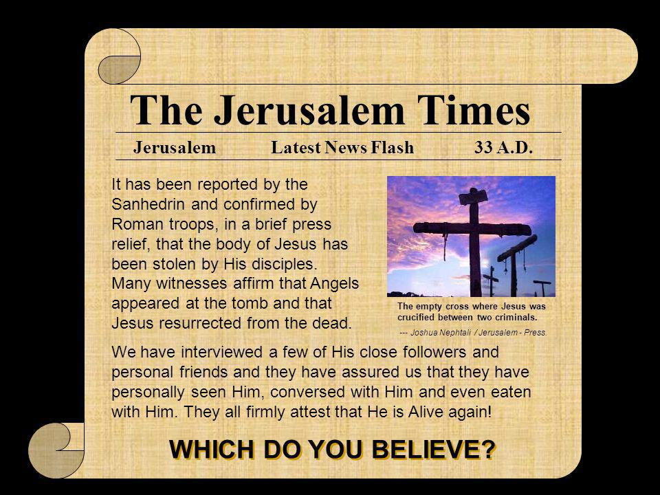 The Jerusalem Times Jerusalem33 A.D.Latest News Flash It has been reported by the Sanhedrin and confirmed by Roman troops, in a brief press relief, that the body of Jesus has been stolen by His disciples.