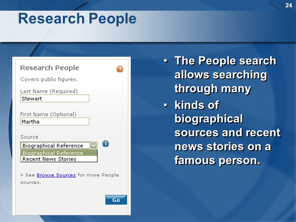 24 Research People The People search allows searching through many kinds of biographical sources and recent news stories on a famous person.
