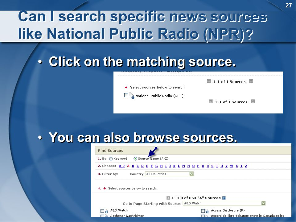27 Can I search specific news sources like National Public Radio (NPR)? Click on the matching source. You can also browse sources. Click on the matchi