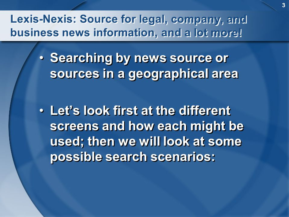 3 Lexis-Nexis: Source for legal, company, and business news information, and a lot more! Searching by news source or sources in a geographical area Le