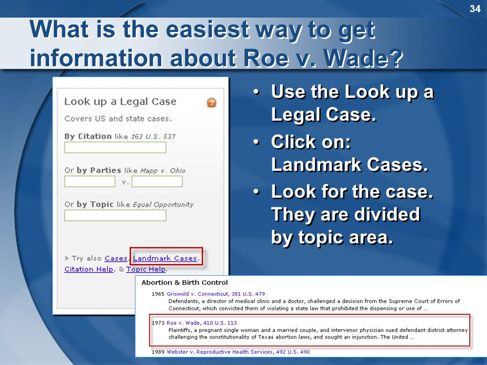 34 What is the easiest way to get information about Roe v. Wade? Use the Look up a Legal Case. Click on: Landmark Cases. Look for the case. They are d
