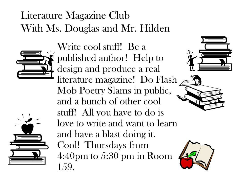 Literature Magazine Club With Ms. Douglas and Mr. Hilden Write cool stuff! Be a published author! Help to design and produce a real literature magazin