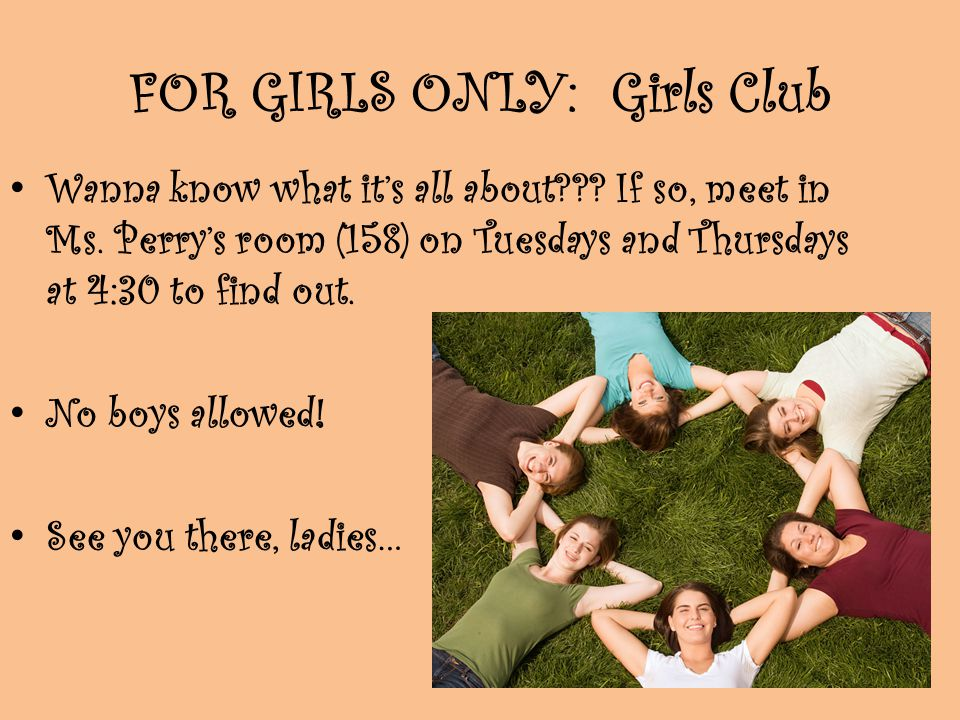 FOR GIRLS ONLY: Girls Club Wanna know what its all about??? If so, meet in Ms. Perrys room (158) on Tuesdays and Thursdays at 4:30 to find out. No boy