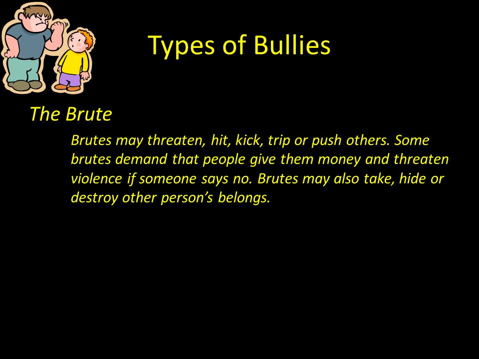 Types of Bullies The Brute Brutes may threaten, hit, kick, trip or push others. Some brutes demand that people give them money and threaten violence i