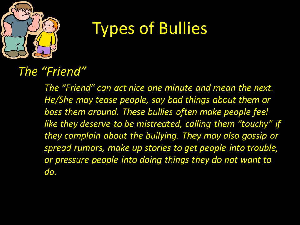 Types of Bullies The Friend The Friend can act nice one minute and mean the next. He/She may tease people, say bad things about them or boss them arou