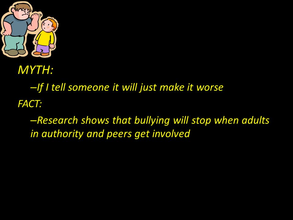 MYTH: – If I tell someone it will just make it worse FACT: – Research shows that bullying will stop when adults in authority and peers get involved