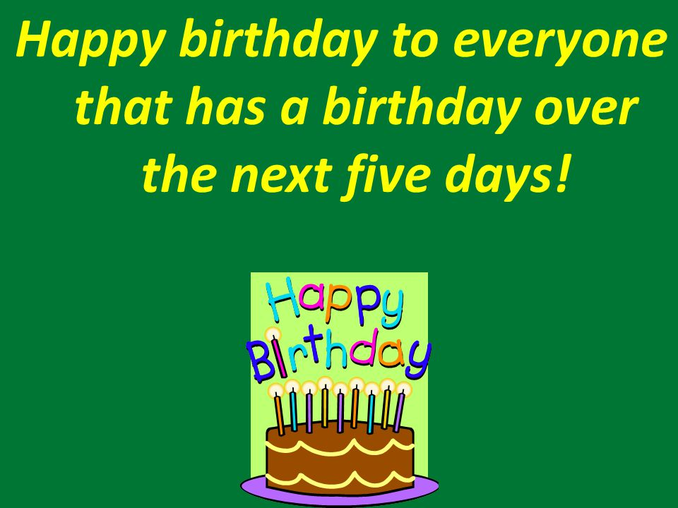 Happy birthday to everyone that has a birthday over the next five days!