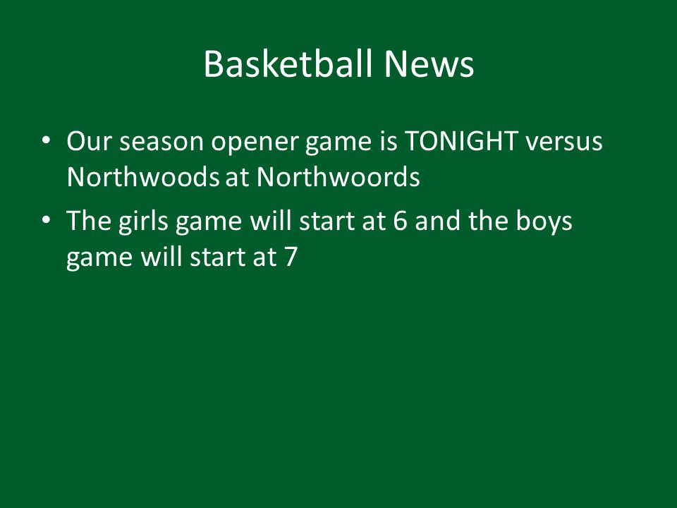 Basketball News Our season opener game is TONIGHT versus Northwoods at Northwoords The girls game will start at 6 and the boys game will start at 7