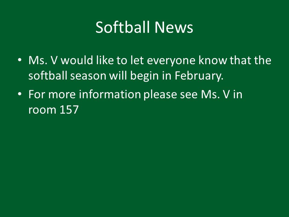 Softball News Ms. V would like to let everyone know that the softball season will begin in February. For more information please see Ms. V in room 157