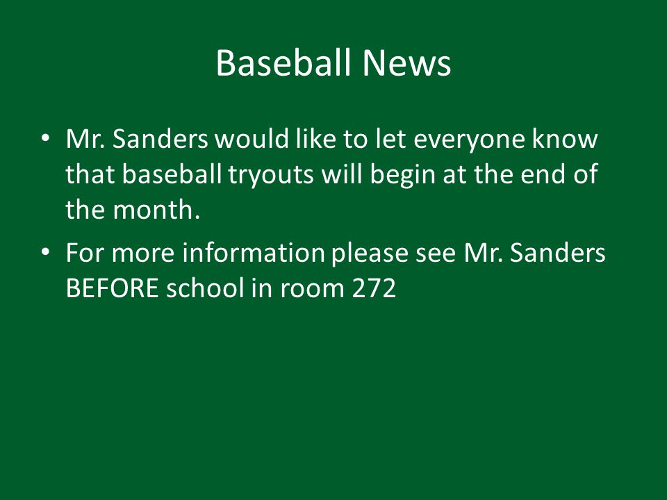 Baseball News Mr. Sanders would like to let everyone know that baseball tryouts will begin at the end of the month. For more information please see Mr