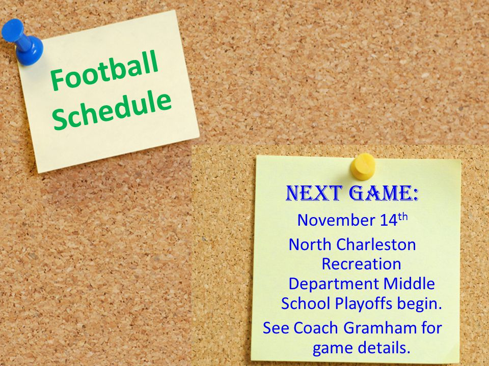 Football Schedule NEXT GAME: November 14 th North Charleston Recreation Department Middle School Playoffs begin. See Coach Gramham for game details.
