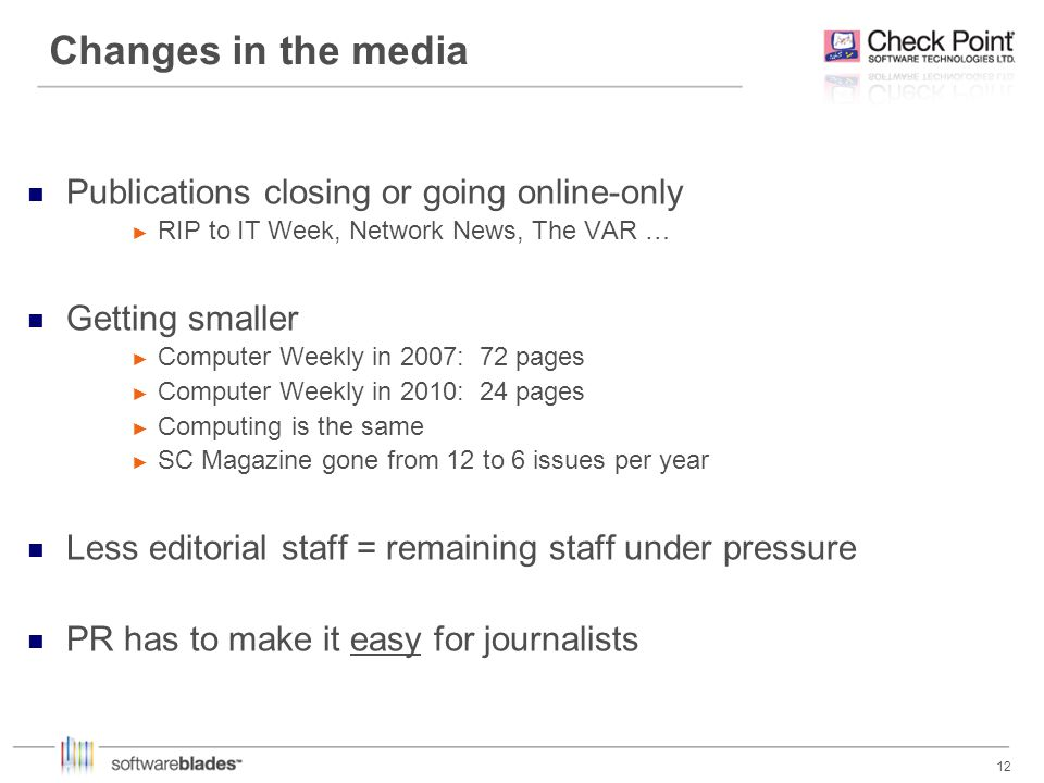 12 Changes in the media Publications closing or going online-only RIP to IT Week, Network News, The VAR … Getting smaller Computer Weekly in 2007: 72 pages Computer Weekly in 2010: 24 pages Computing is the same SC Magazine gone from 12 to 6 issues per year Less editorial staff = remaining staff under pressure PR has to make it easy for journalists