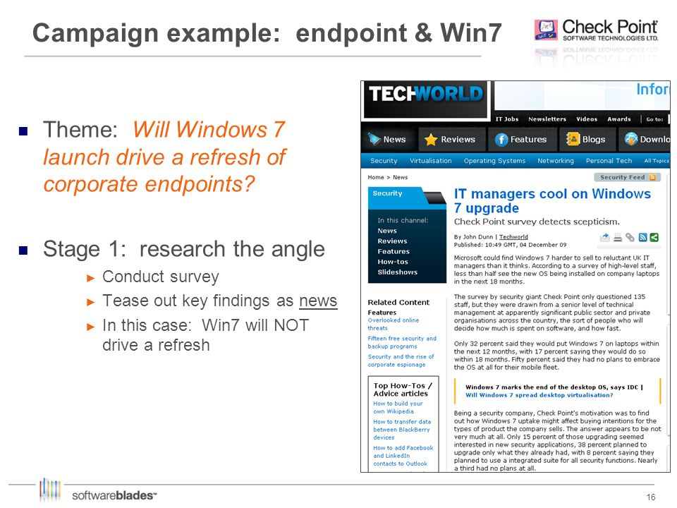 16 Campaign example: endpoint & Win7 Theme: Will Windows 7 launch drive a refresh of corporate endpoints? Stage 1: research the angle Conduct survey T