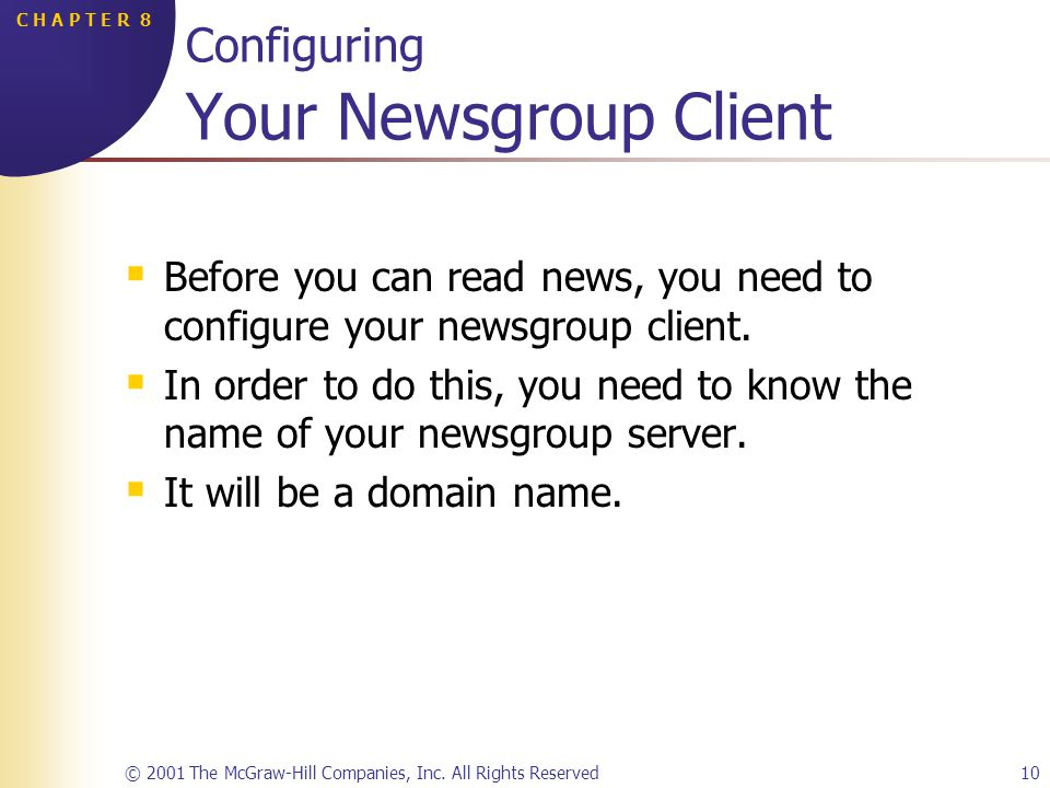 © 2001 The McGraw-Hill Companies, Inc. All Rights Reserved10 C H A P T E R 8 Configuring Your Newsgroup Client Before you can read news, you need to c