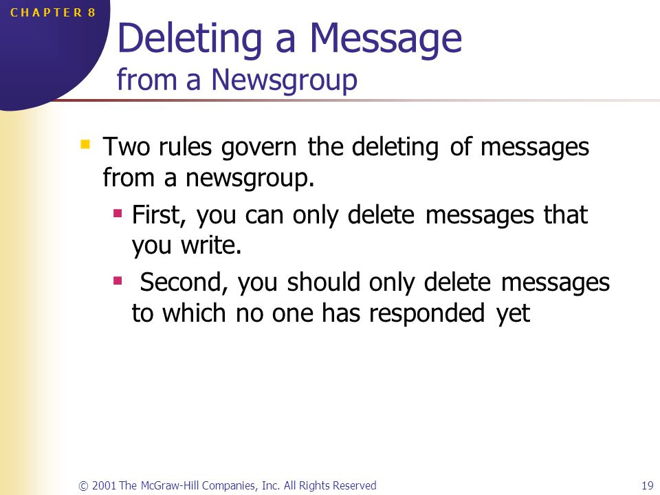 © 2001 The McGraw-Hill Companies, Inc. All Rights Reserved19 C H A P T E R 8 Deleting a Message from a Newsgroup Two rules govern the deleting of mess