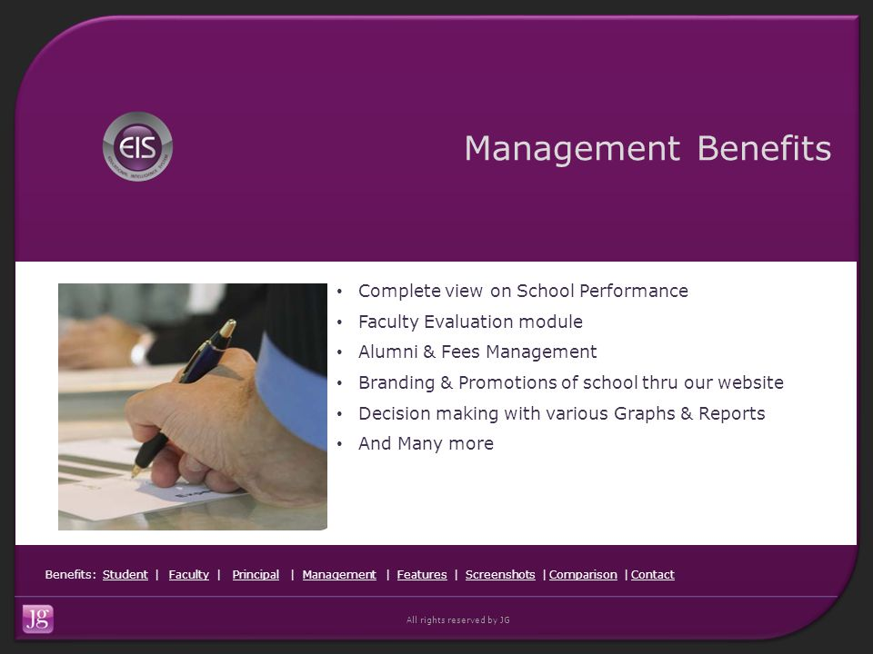 Benefits: Student | Faculty | Principal | Management | Features | Screenshots | Comparison | ContactStudentFacultyPrincipalManagementFeaturesScreenshotsComparisonContact All rights reserved by JG Management Benefits Complete view on School Performance Faculty Evaluation module Alumni & Fees Management Branding & Promotions of school thru our website Decision making with various Graphs & Reports And Many more