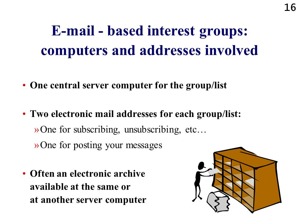 16 E-mail - based interest groups: computers and addresses involved One central server computer for the group/list Two electronic mail addresses for each group/list: »One for subscribing, unsubscribing, etc… »One for posting your messages Often an electronic archive available at the same or at another server computer