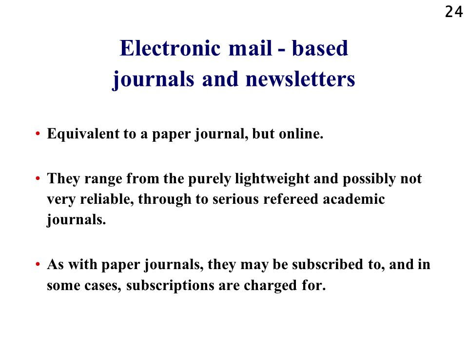 24 Electronic mail - based journals and newsletters Equivalent to a paper journal, but online.