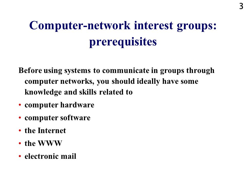 3 Computer-network interest groups: prerequisites Before using systems to communicate in groups through computer networks, you should ideally have some knowledge and skills related to computer hardware computer software the Internet the WWW electronic mail