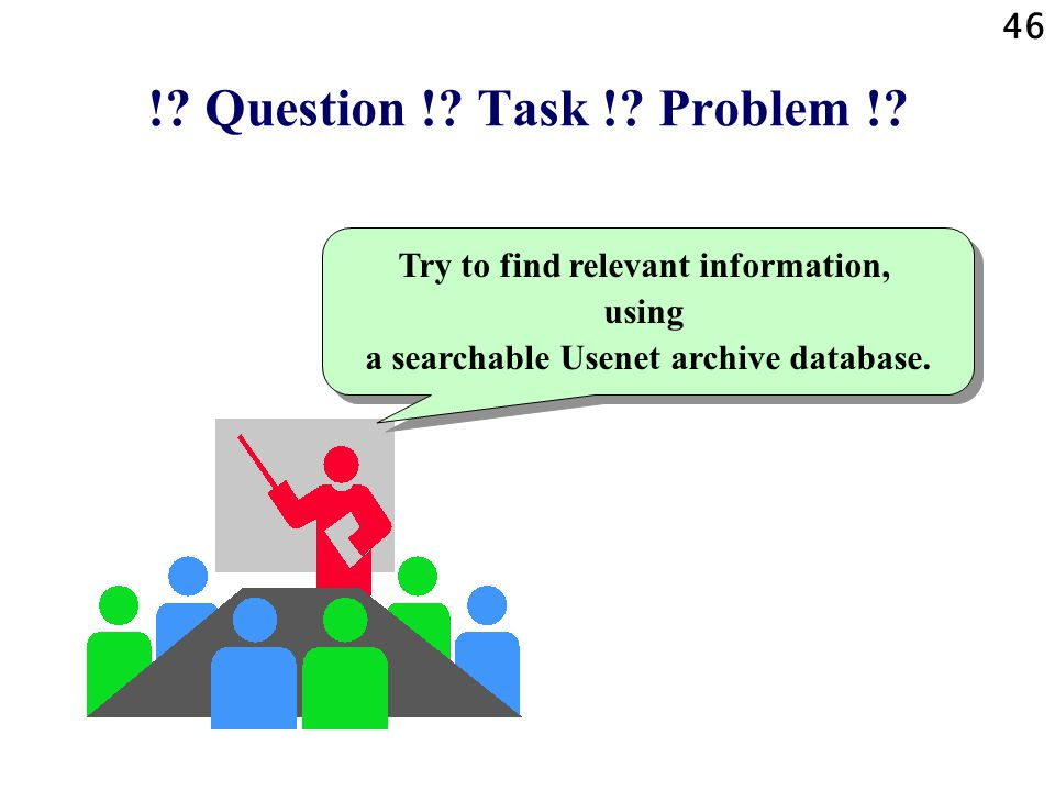 46 !? Question !? Task !? Problem !? Try to find relevant information, using a searchable Usenet archive database.