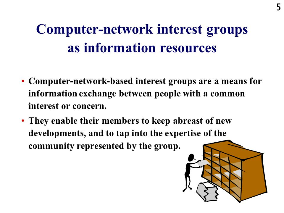 5 Computer-network interest groups as information resources Computer-network-based interest groups are a means for information exchange between people with a common interest or concern.