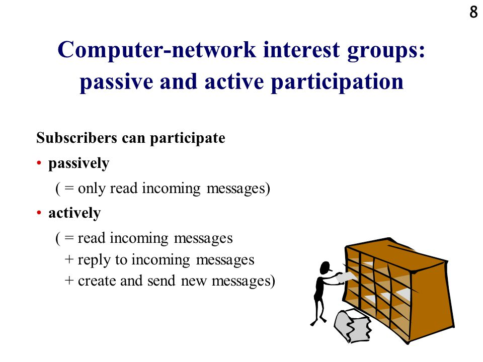 8 Computer-network interest groups: passive and active participation Subscribers can participate passively ( = only read incoming messages) actively ( = read incoming messages + reply to incoming messages + create and send new messages)
