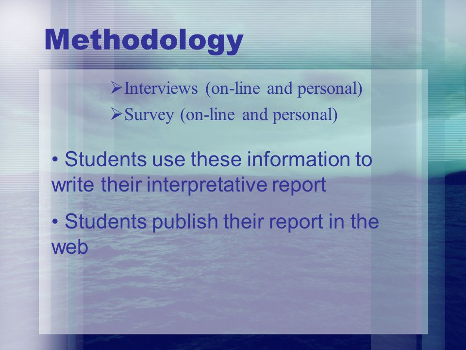 Interviews (on-line and personal) Survey (on-line and personal) Methodology Students use these information to write their interpretative report Studen