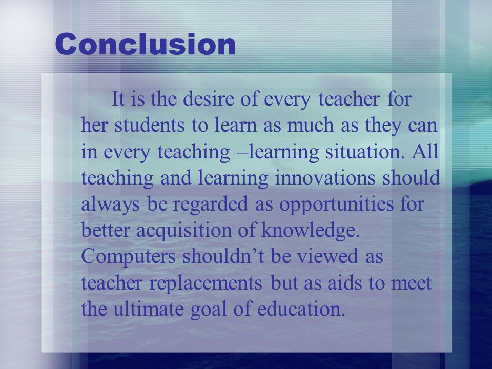 Conclusion It is the desire of every teacher for her students to learn as much as they can in every teaching –learning situation. All teaching and lea