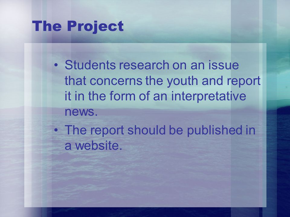 The Project Students research on an issue that concerns the youth and report it in the form of an interpretative news. The report should be published