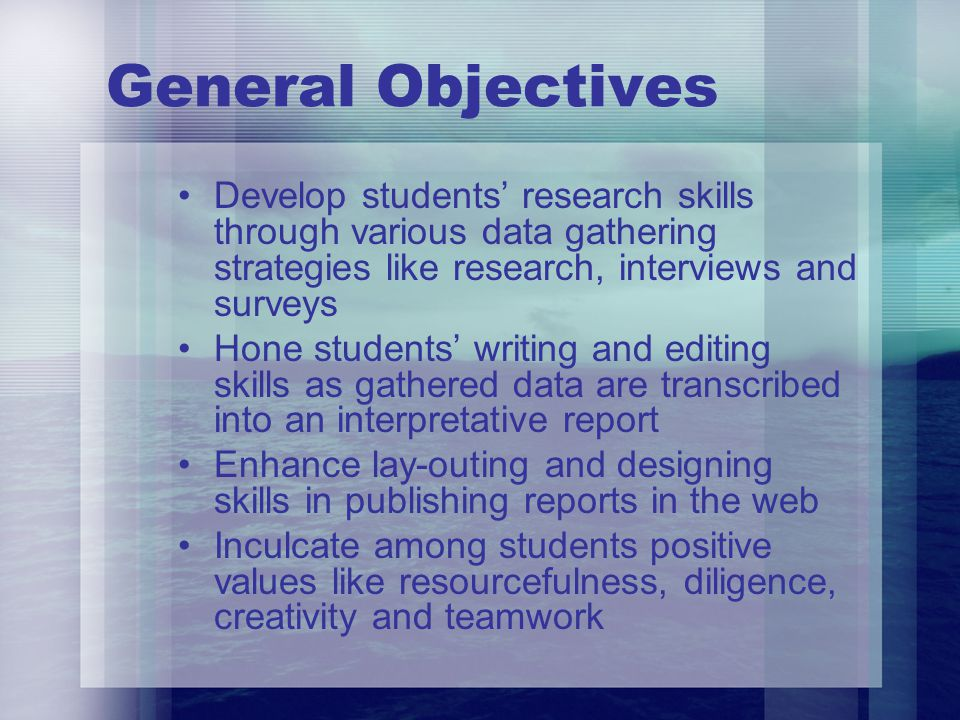General Objectives Develop students research skills through various data gathering strategies like research, interviews and surveys Hone students writ