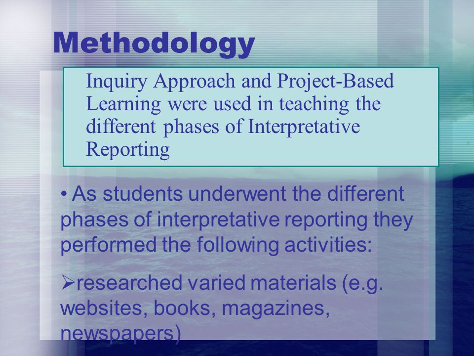 Methodology Inquiry Approach and Project-Based Learning were used in teaching the different phases of Interpretative Reporting As students underwent t