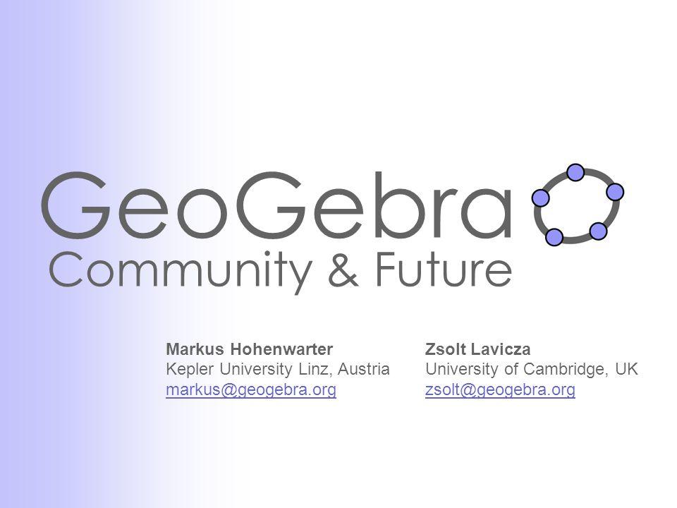 GeoGebra Community & Future Zsolt Lavicza University of Cambridge, UK zsolt@geogebra.org Markus Hohenwarter Kepler University Linz, Austria markus@geogebra.org