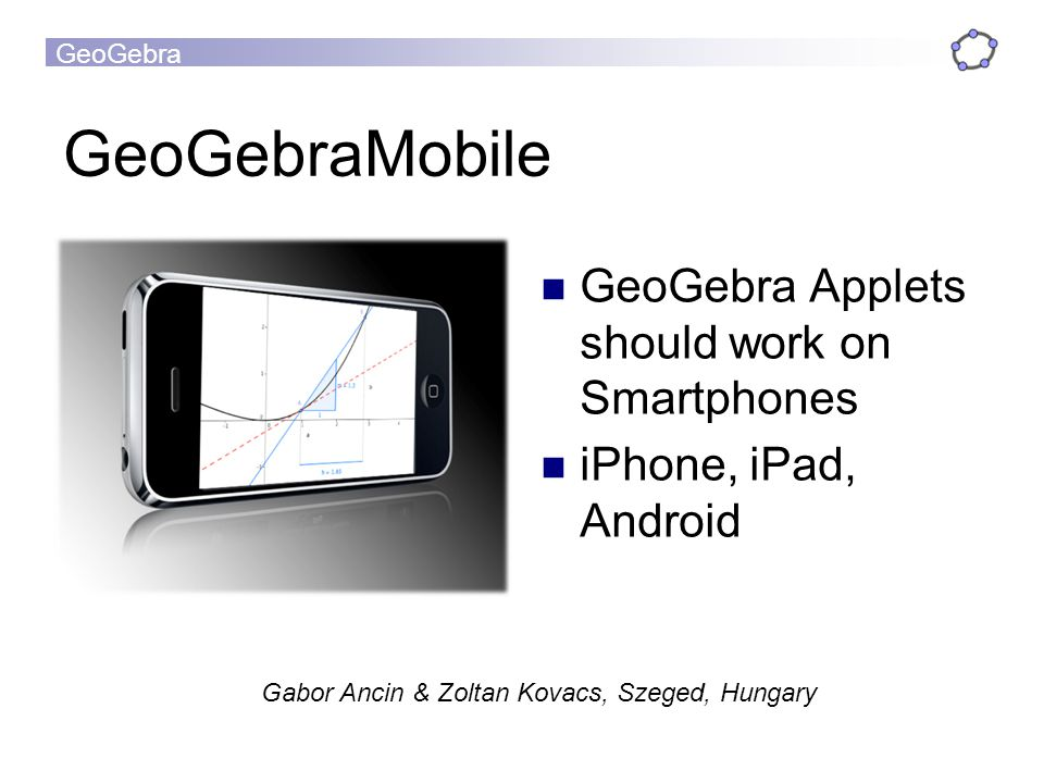 GeoGebra GeoGebraMobile GeoGebra Applets should work on Smartphones iPhone, iPad, Android Gabor Ancin & Zoltan Kovacs, Szeged, Hungary
